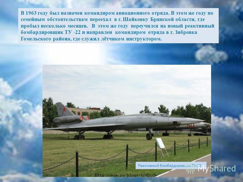 В 1954 году переучился на реактивный бомбардировщик ТУ-16, так же на правое сидение и был переведён в г. Балбасово Оршанской области. В 1957 г. был переведён служить в г. Украина Амурской области. В 1959 году отправлен в г. Нежин Черниговской области