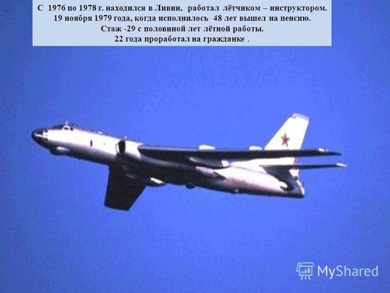 С 1976 по 1978 г. находился в Ливии, работал лётчиком – инструктором. 19 ноября 1979 года, когда исполнилось 48 лет вышел на пенсию. Стаж -29 с половиной лет лётной работы. 22 года проработал на гражданке.