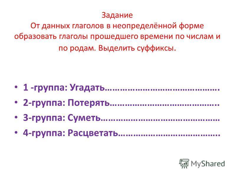 Задание От данных глаголов в неопределённой форме образовать глаголы прошедшего времени по числам и по родам. Выделить суффиксы. 1 -группа: Угадать………………………………………. 2-группа: Потерять…………………………………….. 3-группа: Суметь………………………………………… 4-группа: Расцвета