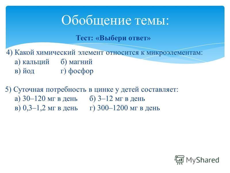 Тест: «Выбери ответ» 4) Какой химический элемент относится к микроэлементам: а) кальций б) магний в) йод г) фосфор 5) Суточная потребность в цинке у детей составляет: а) 30–120 мг в день б) 3–12 мг в день в) 0,3–1,2 мг в день г) 300–1200 мг в день Об
