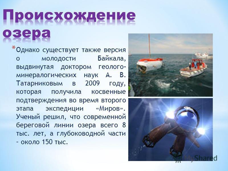 * Однако существует также версия о молодости Байкала, выдвинутая доктором геолого- минералогических наук А. В. Татарниковым в 2009 году, которая получила косвенные подтверждения во время второго этапа экспедиции «Миров». Ученый решил, что современной