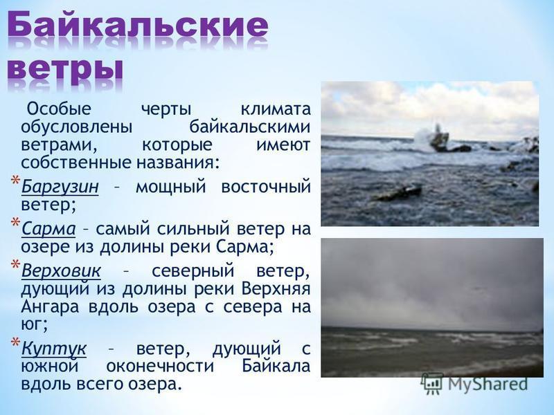 Особые черты климата обусловлены байкальскими ветрами, которые имеют собственные названия: * Баргузин – мощный восточный ветер; * Сарма – самый сильный ветер на озере из долины реки Сарма; * Верховик – северный ветер, дующий из долины реки Верхняя Ан