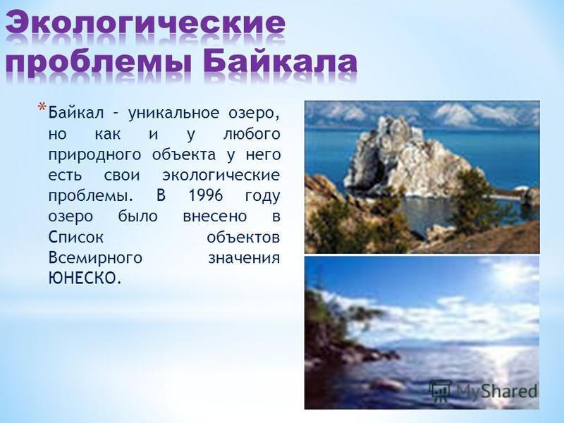 * Байкал – уникальное озеро, но как и у любого природного объекта у него есть свои экологические проблемы. В 1996 году озеро было внесено в Список объектов Всемирного значения ЮНЕСКО.