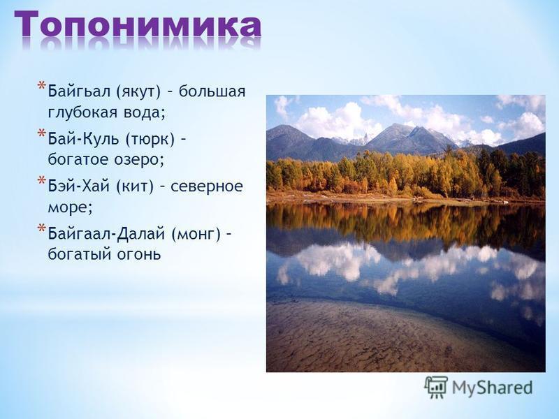 * Байгьал (якут) – большая глубокая вода; * Бай-Куль (тюрк) – богатое озеро; * Бэй-Хай (кит) – северное море; * Байгаал-Далай (монг) – богатый огонь