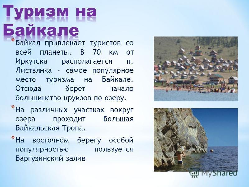 * Байкал привлекает туристов со всей планеты. В 70 км от Иркутска располагается п. Листвянка – самое популярное место туризма на Байкале. Отсюда берет начало большинство круизов по озеру. * На различных участках вокруг озера проходит Большая Байкальс