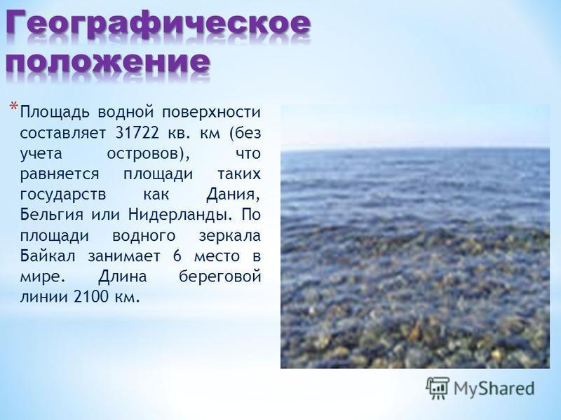 * Площадь водной поверхности составляет 31722 кв. км (без учета островов), что равняется площади таких государств как Дания, Бельгия или Нидерланды. По площади водного зеркала Байкал занимает 6 место в мире. Длина береговой линии 2100 км.