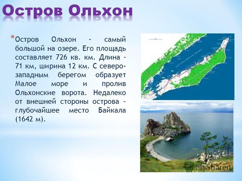 * Остров Ольхон – самый большой на озере. Его площадь составляет 726 кв. км. Длина – 71 км, ширина 12 км. С северо- западным берегом образует Малое море и пролив Ольхонские ворота. Недалеко от внешней стороны острова – глубочайшее место Байкала (1642