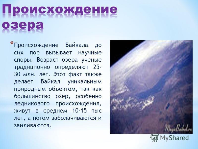 * Происхождение Байкала до сих пор вызывает научные споры. Возраст озера ученые традиционно определяют 25- 30 млн. лет. Этот факт также делает Байкал уникальным природным объектом, так как большинство озер, особенно ледникового происхождения, живут в