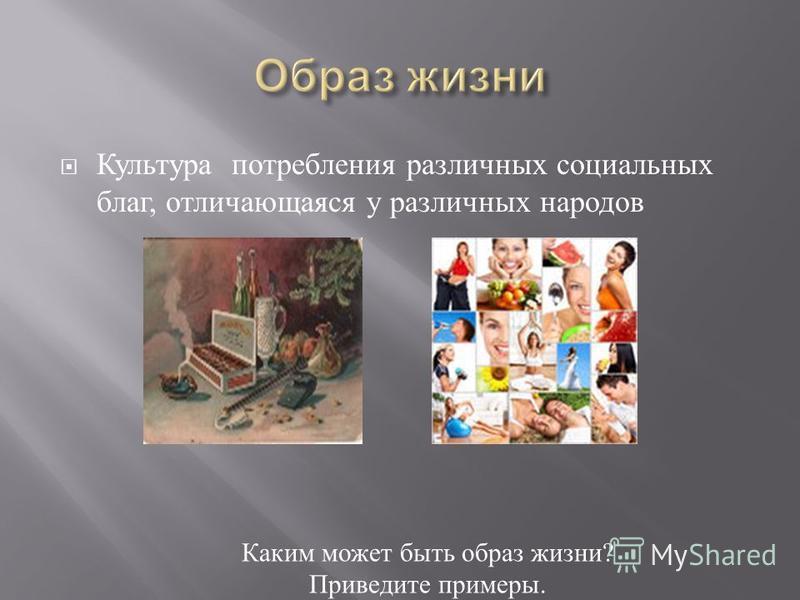 Культура потребления различных социальных благ, отличающаяся у различных народов Каким может быть образ жизни ? Приведите примеры.