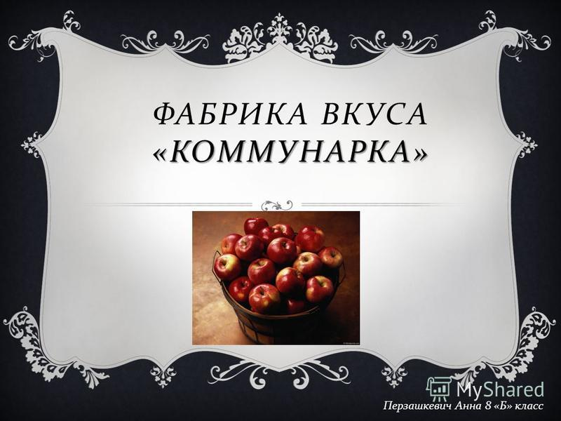 ФАБРИКА ВКУСА «КОММУНАРКА» Перзашкевич Анна 8 « Б » класс