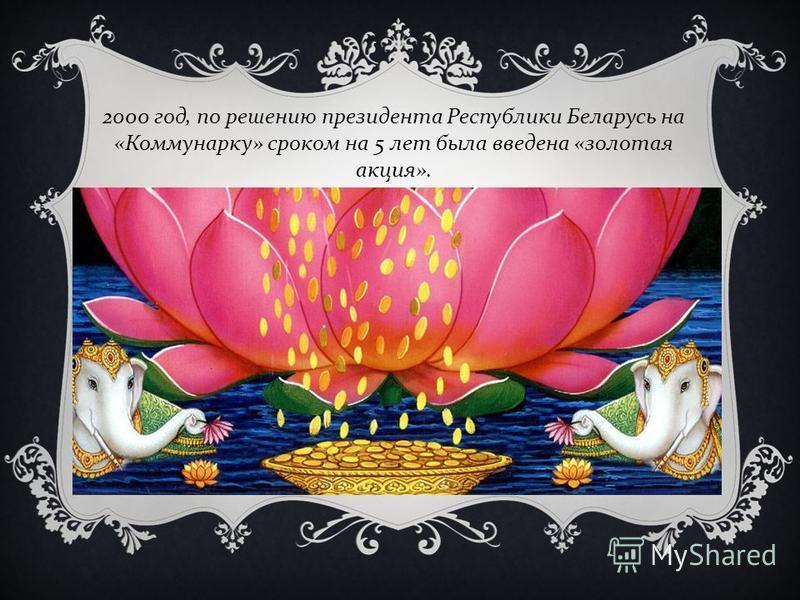 2000 год, по решению президента Республики Беларусь на « Коммунарку » сроком на 5 лет была введена « золотая акция ».