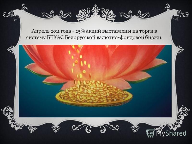 Апрель 2011 года - 25% акций выставлены на торги в систему БЕКАС Белорусской валютно - фондовой биржи.