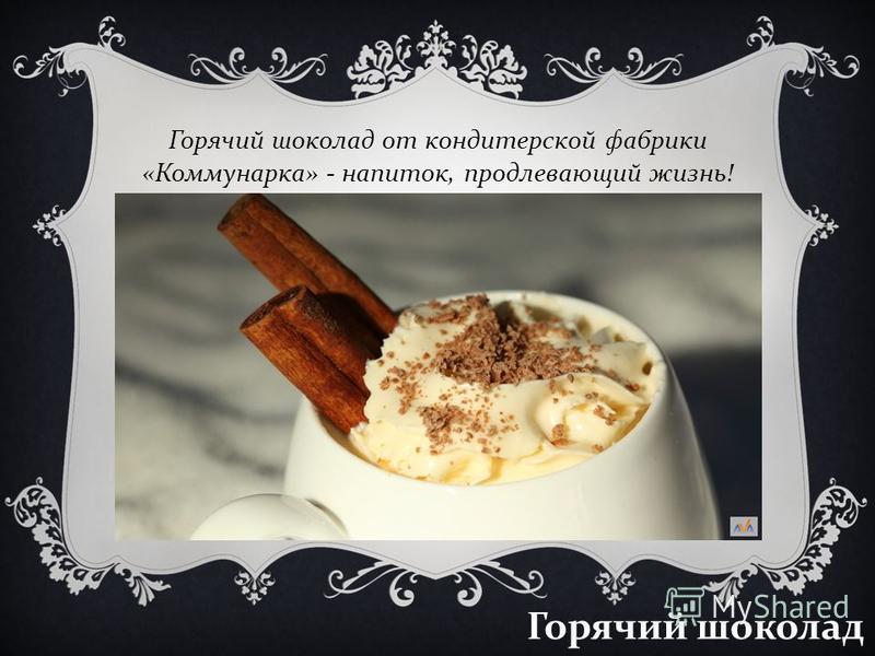 Горячий шоколад Горячий шоколад от кондитерской фабрики « Коммунарка » - напиток, продлевающий жизнь !