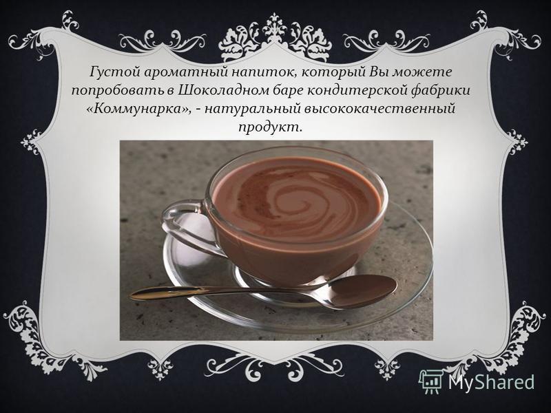 Густой ароматный напиток, который Вы можете попробовать в Шоколадном баре кондитерской фабрики « Коммунарка », - натуральный высококачественный продукт.