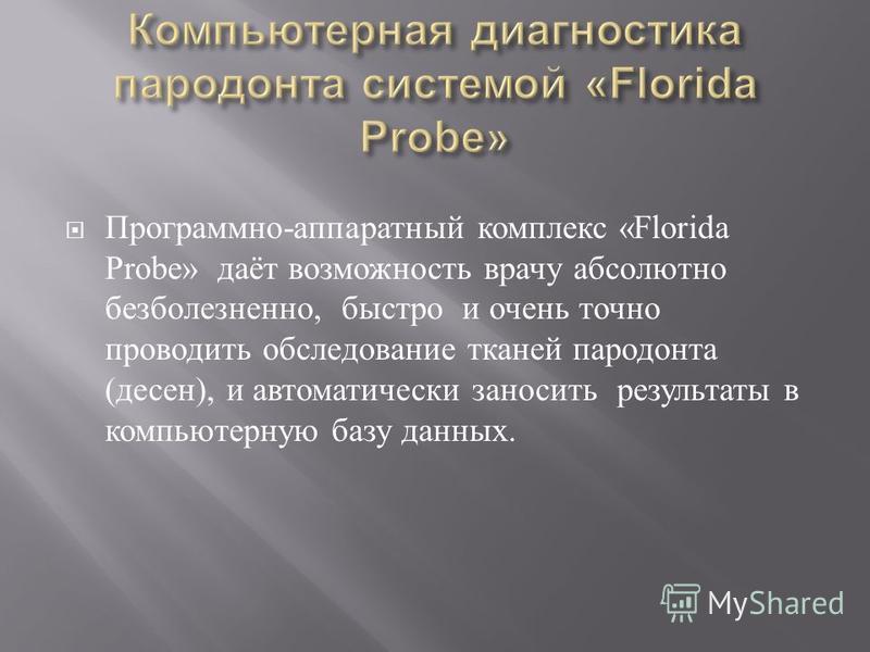Программно - аппаратный комплекс «Florida Probe» даёт возможность врачу абсолютно безболезненно, быстро и очень точно проводить обследование тканей пародонта ( десен ), и автоматически заносить результаты в компьютерную базу данных.