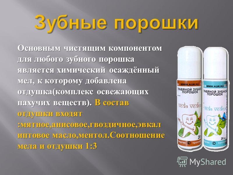 Основным чистящим компонентом для любого зубного порошка является химический осаждённый мел, к которому добавлена отдушка ( комплекс освежающих пахучих веществ ). В состав отдушки входят : мятное, анисовое, гвоздичное, эвкал иптовое масло, ментол. Со