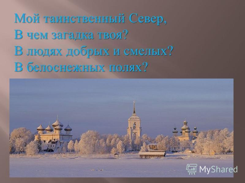 Мой таинственный Север, В чем загадка твоя? В людях добрых и смелых? В белоснежных полях?