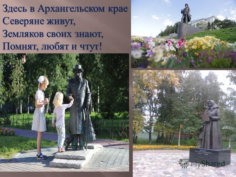 Здесь в Архангельском крае Северяне живут, Земляков своих знают, Помнят, любят и чтут!