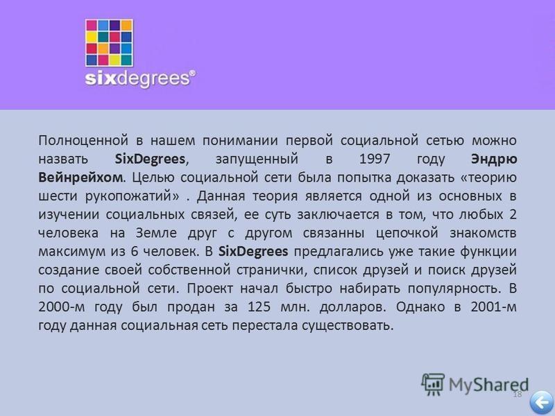 18 Полноценной в нашем понимании первой социальной сетью можно назвать SixDegrees, запущенный в 1997 году Эндрю Вейнрейхом. Целью социальной сети была попытка доказать « теорию шести рукопожатий ». Данная теория является одной из основных в изучении