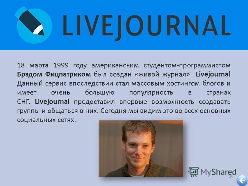 20 18 марта 1999 году американским студентом - программистом Брэдом Фицпатриком был создан « живой журнал » Livejournal Данный сервис впоследствии стал массовым хостингом блогов и имеет очень большую популярность в странах СНГ. Livejournal предостави