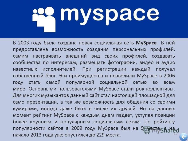 21 В 2003 году была создана новая социальная сеть MySpace В ней предоставлена возможность создания персональных профилей, самим настраивать внешний вид своих профилей, создавать сообщества по интересам, размещать фотографии, видео и аудио известных и