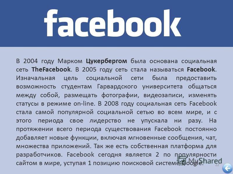 22 В 2004 году Марком Цукербергом была основана социальная сеть TheFacebook. В 2005 году сеть стала называться Facebook. Изначальная цель социальной сети была предоставить возможность студентам Гарвардского университета общаться между собой, размещат