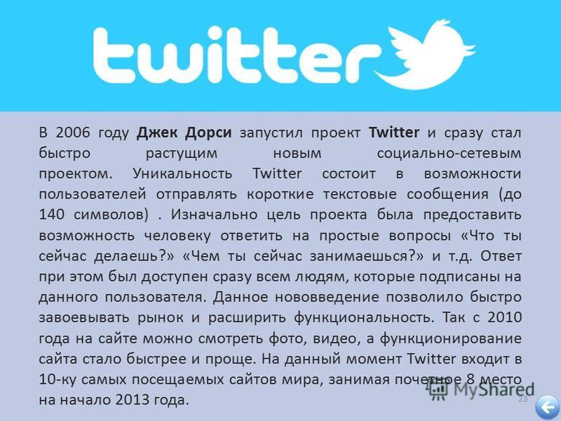 23 В 2006 году Джек Дорси запустил проект Twitter и сразу стал быстро растущим новым социально - сетевым проектом. Уникальность Twitter состоит в возможности пользователей отправлять короткие текстовые сообщения ( до 140 символов ). Изначально цель п