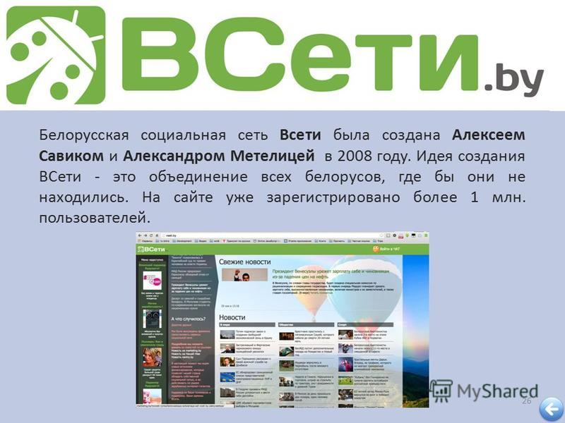 26 Белорусская социальная сеть Всети была создана Алексеем Савиком и Александром Метелицей в 2008 году. Идея создания ВСети - это объединение всех белорусов, где бы они не находились. На сайте уже зарегистрировано более 1 млн. пользователей.