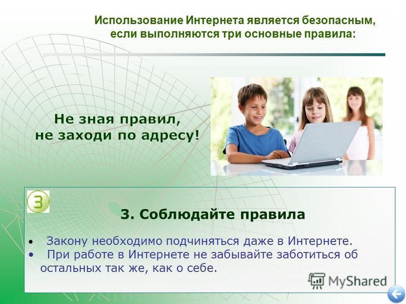 Использование Интернета является безопасным, если выполняются три основные правила: 3. Соблюдайте правила Закону необходимо подчиняться даже в Интернете. При работе в Интернете не забывайте заботиться об остальных так же, как о себе.
