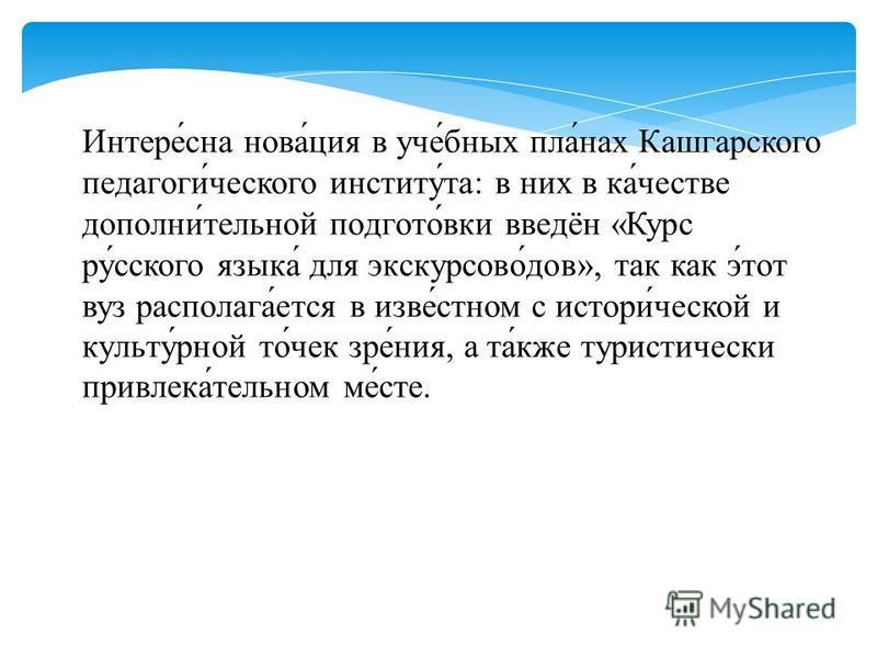 Интере́сна нова́ция в ухот́юнах плачьчн́нах Кашгарского педагоги́чешского институт́та: в них в ка́честве дополни́телльнай подгото́вики введён «Курс ру́сского язака́ для экскурсовод́дов», так как э́тот возз располагая́отся в язве́стном с истории́ческо