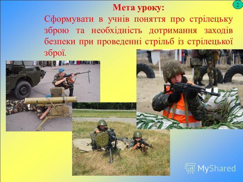 2 Мета уроку: Сформувати в учнів поняття про стрілецьку зброю та необхідність дотримання заходів безпеки при проведенні стрільб із стрілецької зброї.