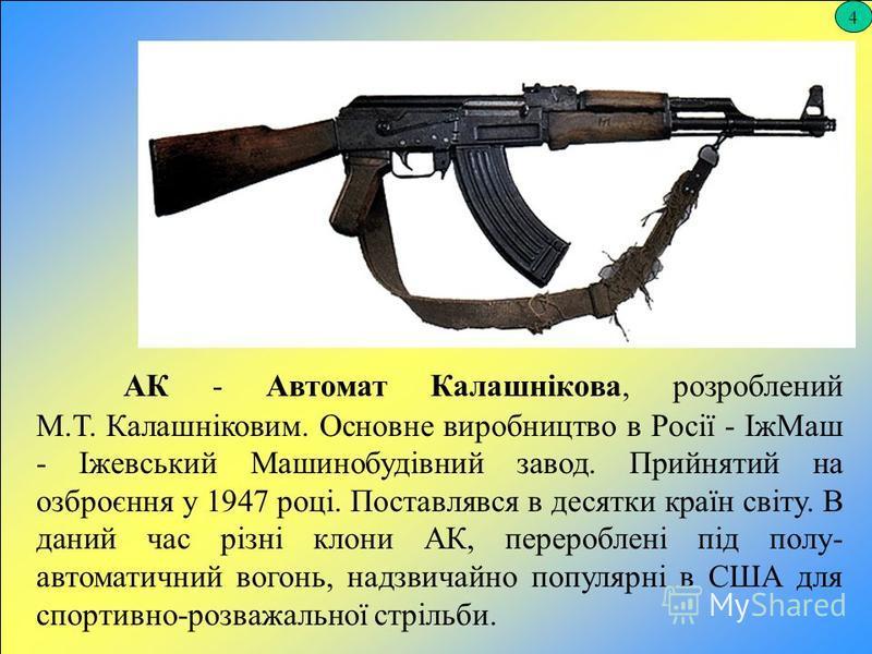 4 АК - Автомат Калашнікова, розроблений М.Т. Калашніковим. Основне виробництво в Росії - ІжМаш - Іжевський Машинобудівний завод. Прийнятий на озброєння у 1947 році. Поставлявся в десятки країн світу. В даний час різні клони АК, перероблені під полу-