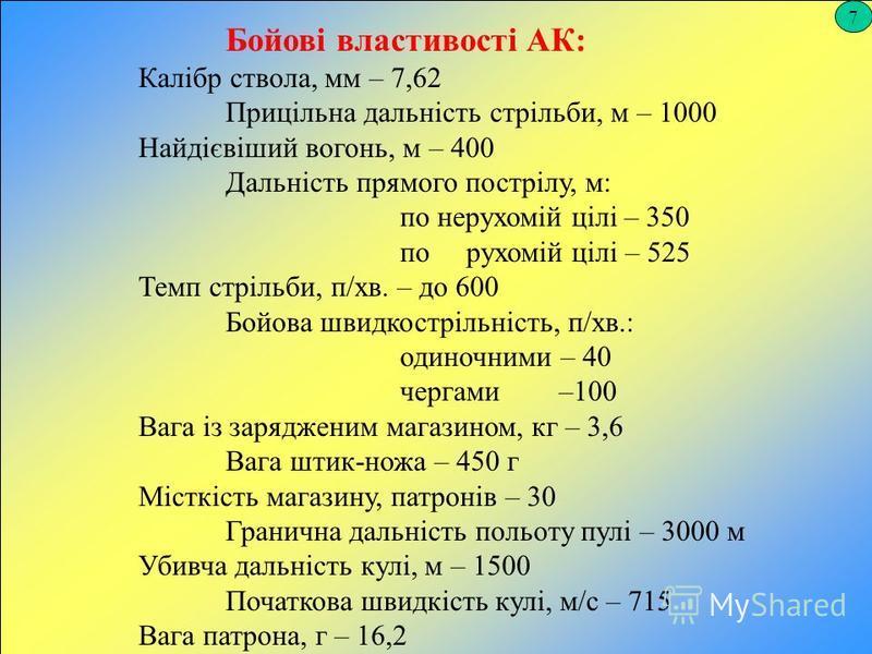 7 Бойові властивості АК: Калібр ствола, мм – 7,62 Прицільна дальність стрільби, м – 1000 Найдієвіший вогонь, м – 400 Дальність прямого пострілу, м: по нерухомій цілі – 350 по рухомій цілі – 525 Темп стрільби, п/хв. – до 600 Бойова швидкострільність,