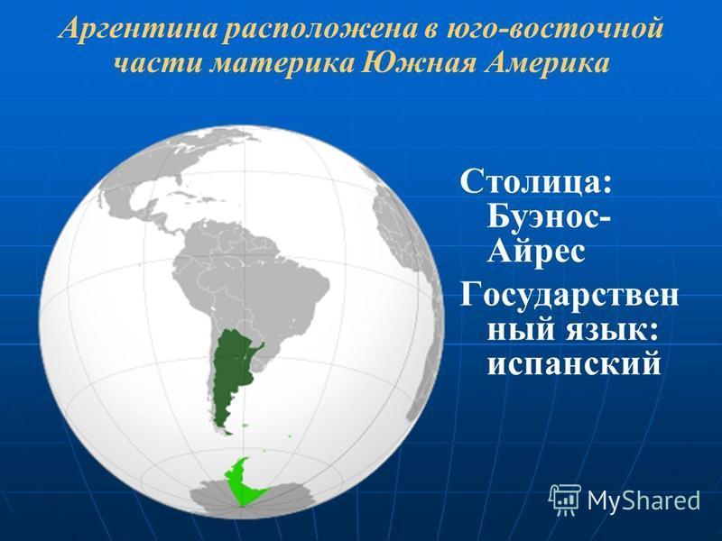 Аргентина расположена в юго-восточной части материка Южная Америка Столица: Буэнос- Айрес Государствен ный язык: испанский