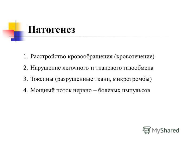 Патогенез 1. Расстройство кровообращения (кровотечение) 2. Нарушение легочного и тканевого газообмена 3. Токсины (разрушенные ткани, микро тромбы) 4. Мощный поток нервно – болевых импульсов
