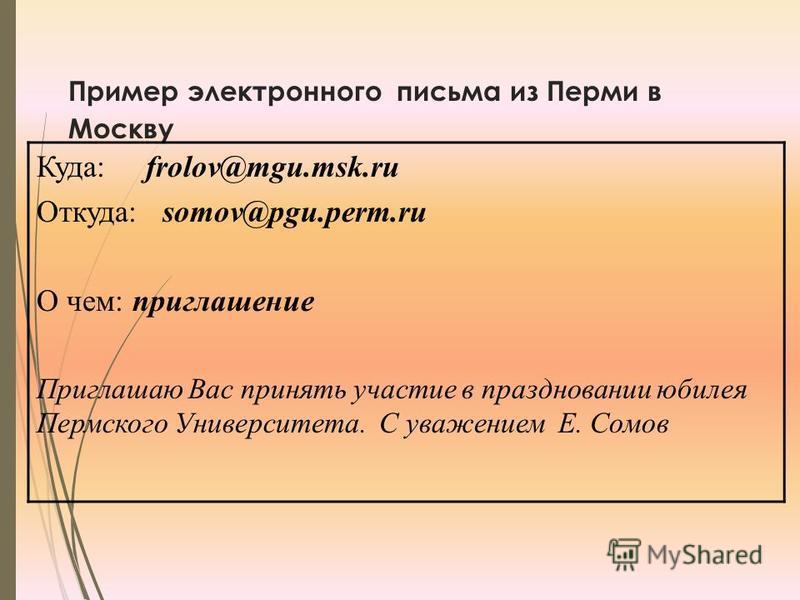 Пример электронного письма из Перми в Москву Куда: frolov@mgu.msk.ru Откуда: somov@pgu.perm.ru О чем: приглашение Приглашаю Вас принять участие в праздновании юбилея Пермского Университета. С уважением Е. Сомов