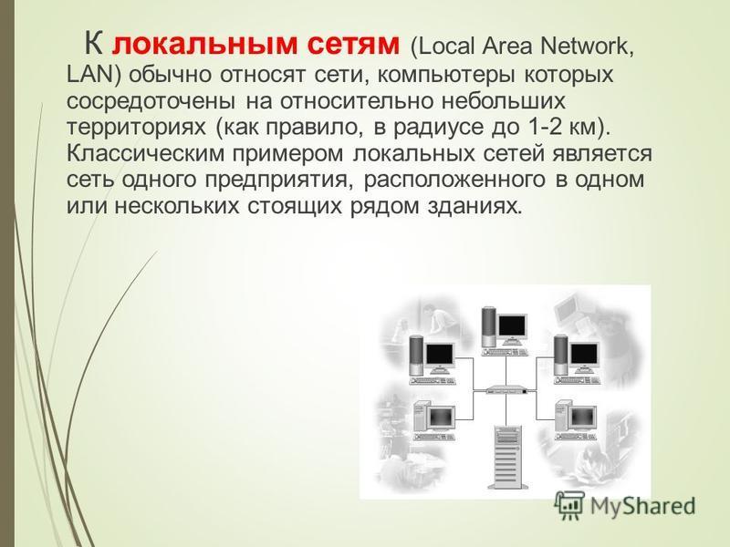 К локальным сетям (Local Area Network, LAN) обычно относят сети, компьютеры которых сосредоточены на относительно небольших территориях (как правило, в радиусе до 1-2 км). Классическим примером локальных сетей является сеть одного предприятия, распол