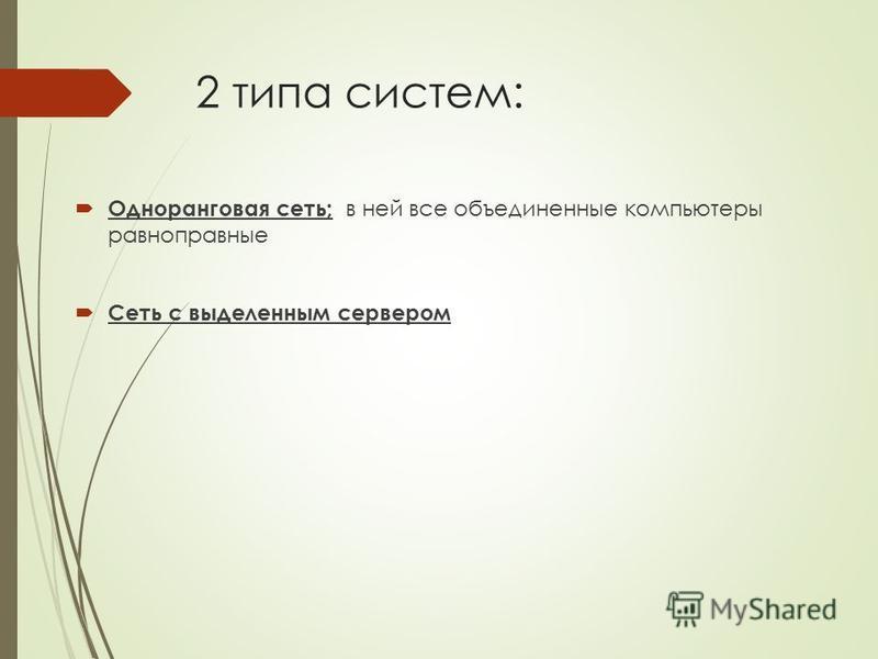 2 типа систем: Одноранговая сеть; в ней все объединенные компьютеры равноправные Сеть с выделенным сервером