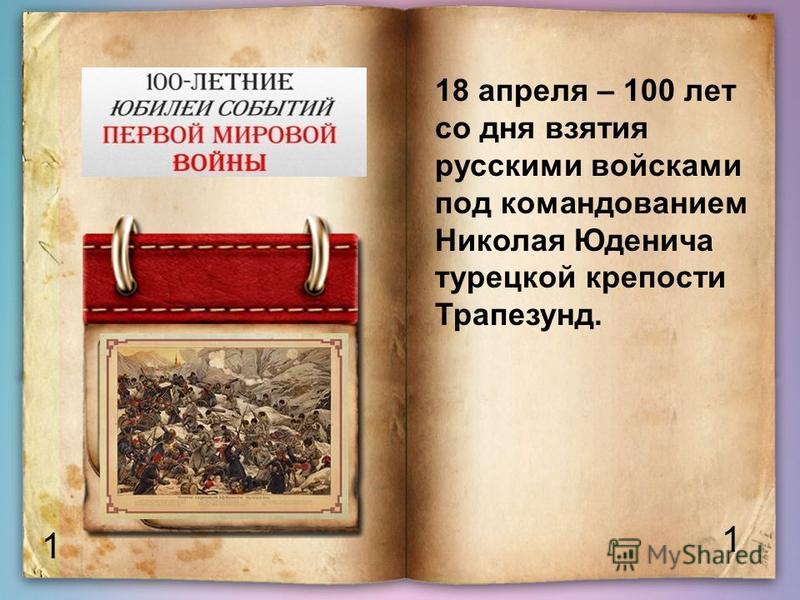 1 1 18 апреля – 100 лет со дня взятия русскими войсками под командованием Николая Юденича турецкой крепости Трапезунд.