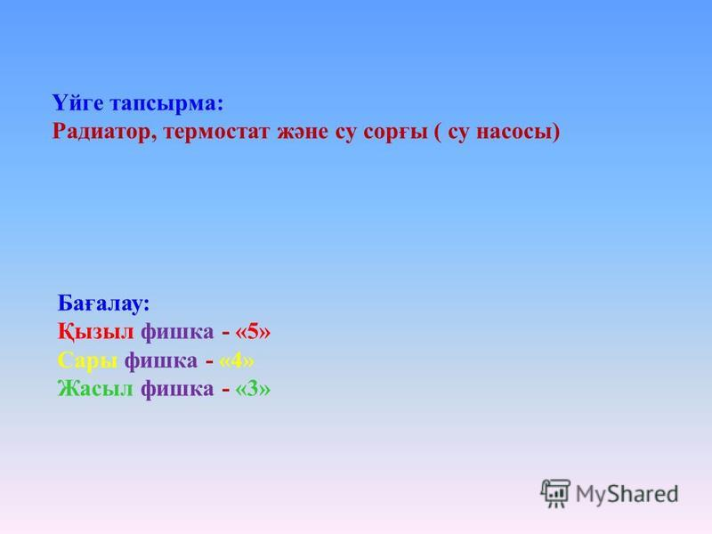 Үйге тапсырма: Радиатор, термостат және су сорғы ( су насосы) Бағалау: Қызыл фишка - «5» Сары фишка - «4» Жасыл фишка - «3»