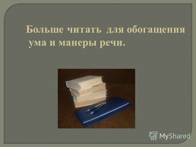 Больше читать для обогащения ума и манеры речи.