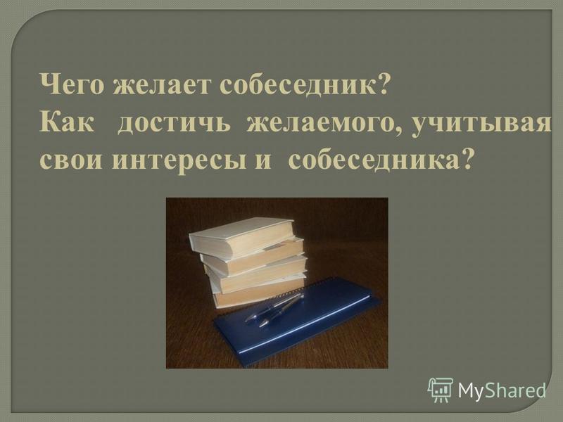 Чего желает собеседник? Как достичь желаемого, учитывая свои интересы и собеседника?