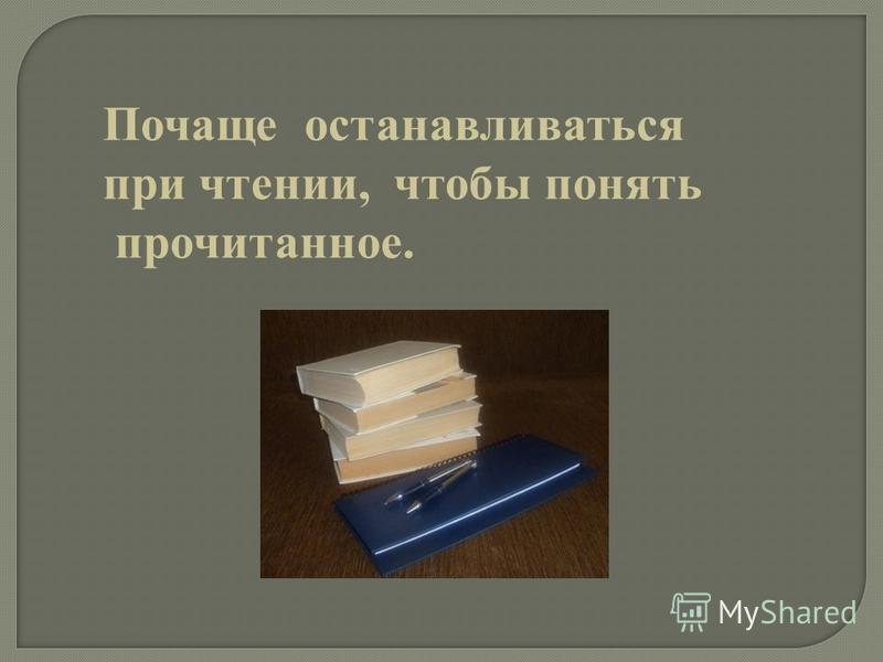 Почаще останавливаться при чтении, чтобы понять прочитанное.
