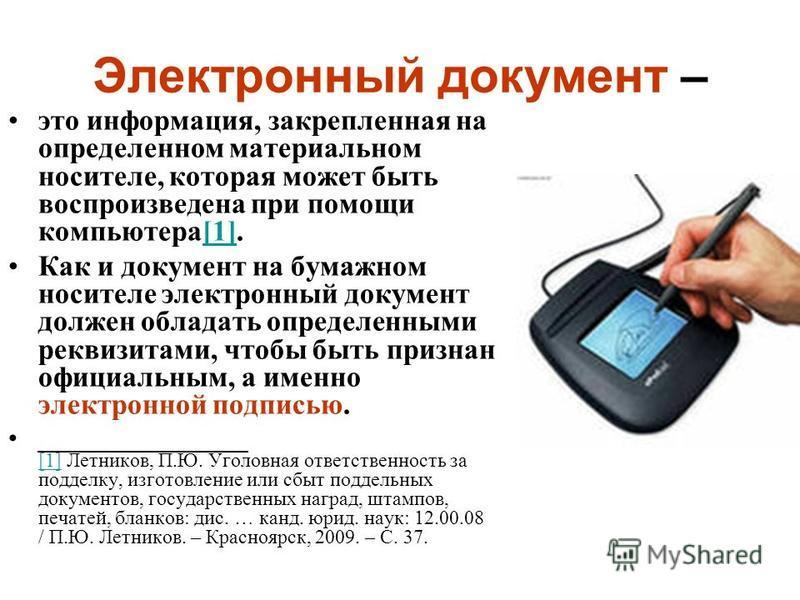Электронный документ – это информация, закрепленная на определенном материальном носителе, которая может быть воспроизведена при помощи компьютера[1].[1] Как и документ на бумажном носителе электронный документ должен обладать определенными реквизита