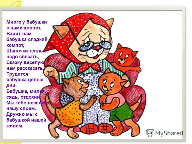 Много у бабушки с нами хлопот, Варит нам бабушка сладкий компот, Шапочки теплые надо связать, Сказку веселую нам рассказать, Трудится бабушка целые дни. Бабушка, милая, сядь, отдохни. Мы тебе песенку нашу споем. Дружно мы с бабушкой нашей живем.