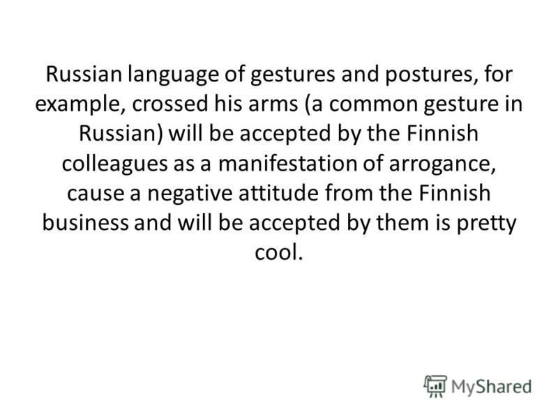 Russian language of gestures and postures, for example, crossed his arms (a common gesture in Russian) will be accepted by the Finnish colleagues as a manifestation of arrogance, cause a negative attitude from the Finnish business and will be accepte