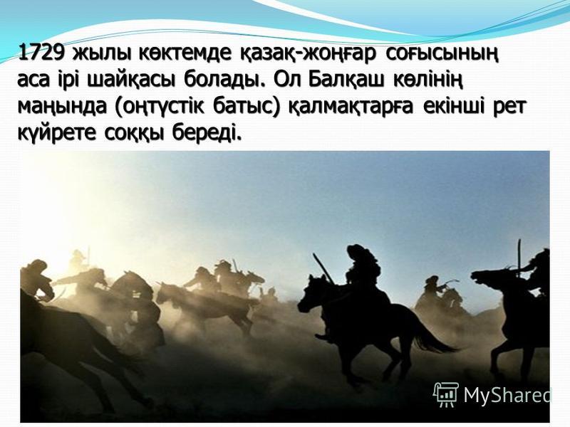 1729 жылы көктемде қазақ-жоңғар соғысының аса ірі шайқасы болады. Ол Балқаш көлінің маңында (оңтүстік батыс) қалмақтарға екінші рет күйрете соққы береді. Сурет қою жоңғар шапқыншылығын