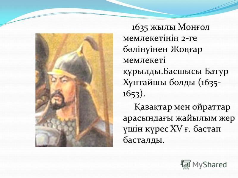 1635 жылы Мон ғ ол мемлекетіні ң 2-ге б ө лінуінен Жо ңғ ар мемлекеті құ рылды.Басшысы Батур Хунтайшы болды (1635- 1653). Қ аза қ тар мен ойраттар арасында ғ ы жайылым жер ү шін к ү рес XV ғ. бастап басталды.