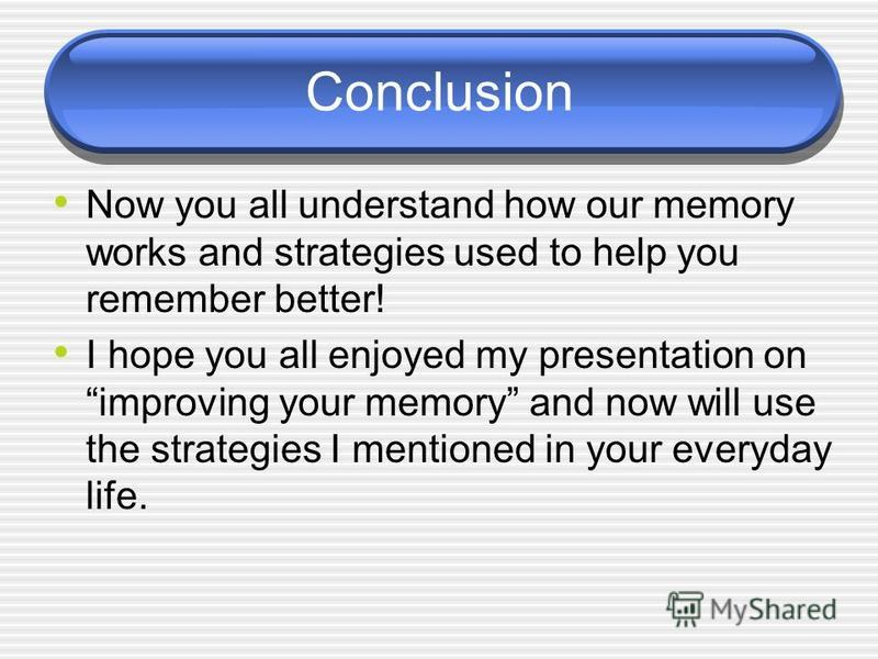 Conclusion Now you all understand how our memory works and strategies used to help you remember better! I hope you all enjoyed my presentation on improving your memory and now will use the strategies I mentioned in your everyday life.