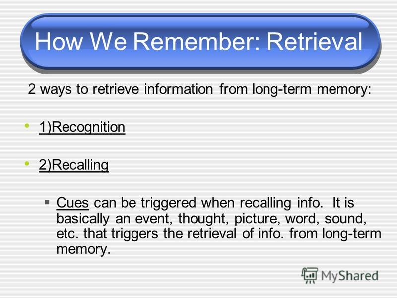 How We Remember: Retrieval 2 ways to retrieve information from long-term memory: 1)Recognition 2)Recalling Cues can be triggered when recalling info. It is basically an event, thought, picture, word, sound, etc. that triggers the retrieval of info. f